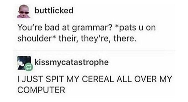 fail - Text - buttlicked You're bad at grammar? *pats u on shoulder* their, they're, there. kissmycatastrophe IJUST SPIT MY CEREAL ALL OVER MY COMPUTER