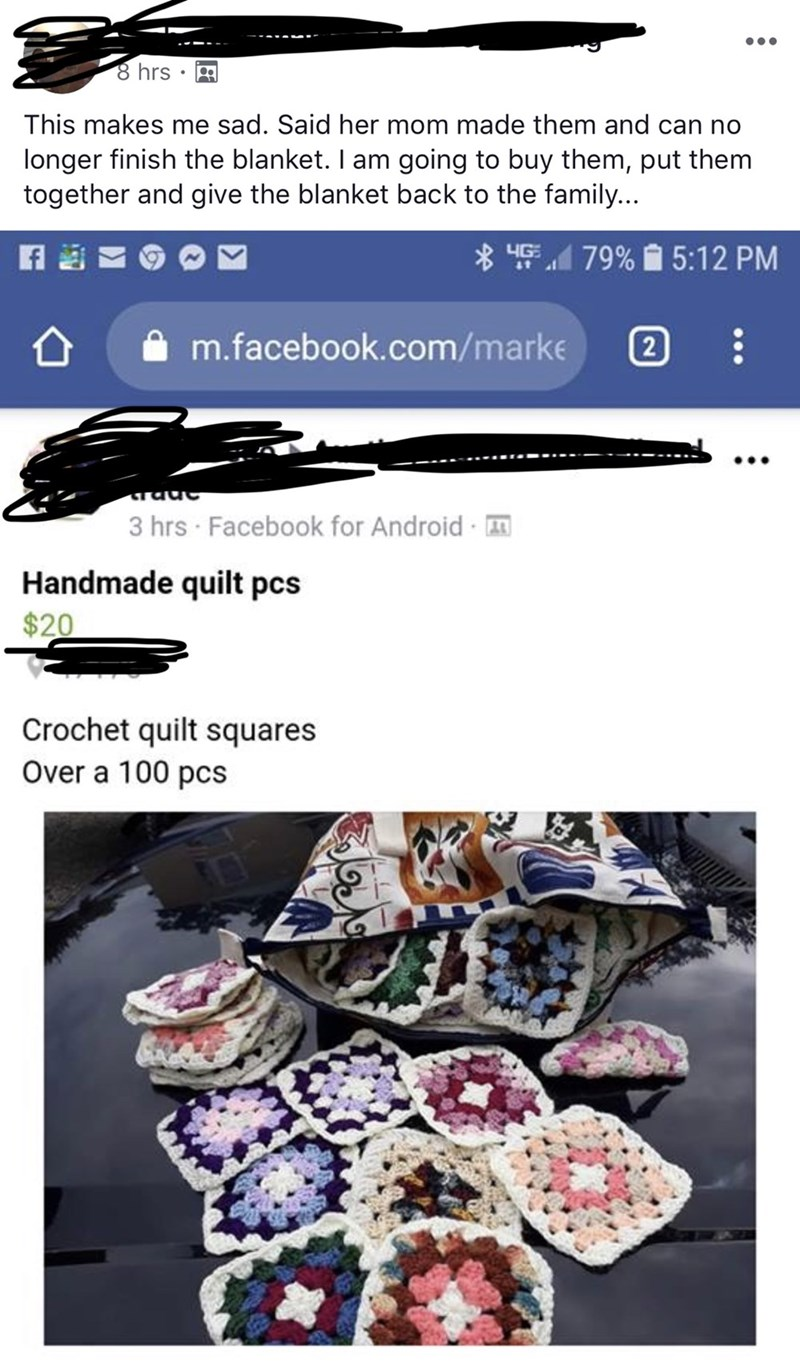Font - 8 hrs This makes me sad. Said her mom made them and can no longer finish the blanket. I am going to buy them, put them together and give the blanket back to the family... LIGE79%5:12 PM 2 m.facebook.com/marke CTaac 3 hrs Facebook for Android Handmade quilt pcs $20 Crochet quilt squares Over a 100 pcs