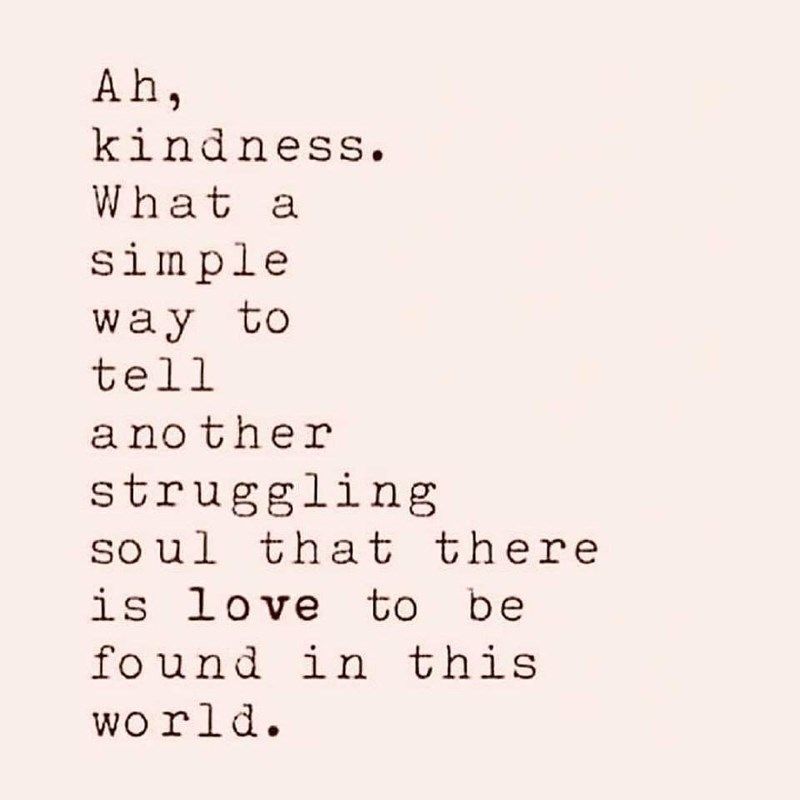 Text - Ah, kindness. What a simple way to tell another struggling so ul that there is love to be fo und in this wo rld
