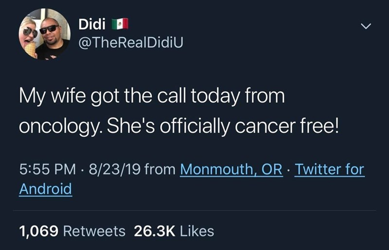 Text - Didi @TheRealDidiU My wife got the call today from oncology. She's officially cancer free! 8/23/19 from Monmouth, OR Twitter for 5:55 PM Android 1,069 Retweets 26.3K Likes