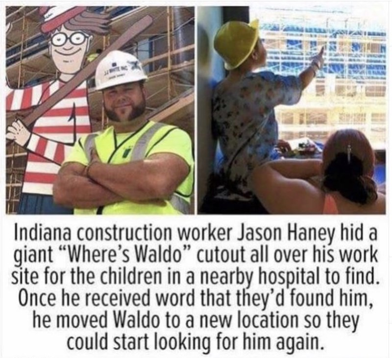 """Human - Indiana construction worker Jason Haney hid a giant """"Where's Waldo"""" cutout all over his work site for the children in a nearby hospital to find. Once he received word that they'd found him, he moved Waldo to a new location so they could start looking for him again."""