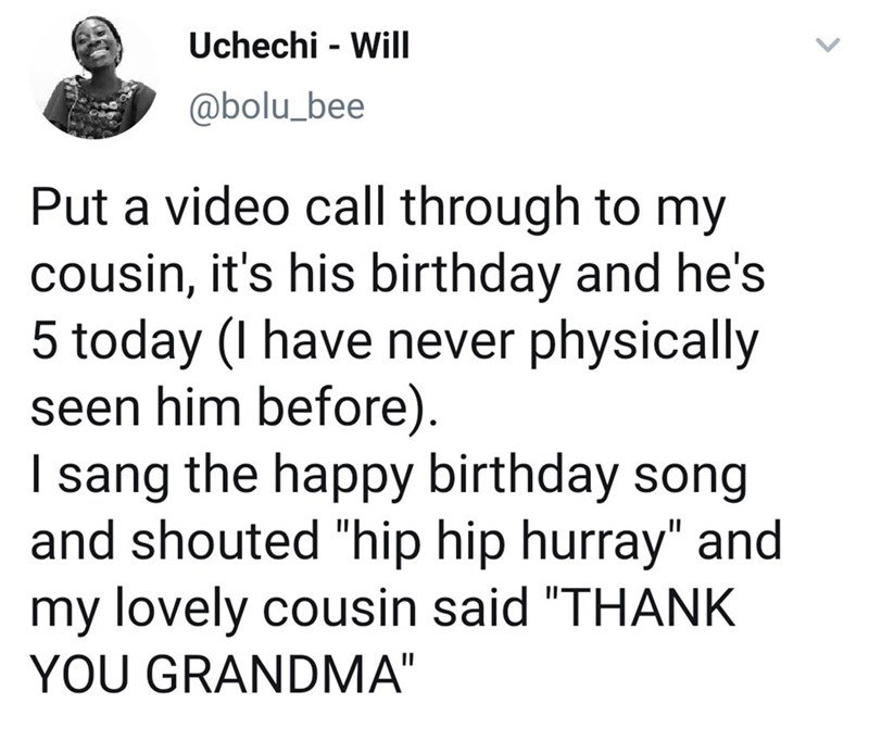 """Text - Uchechi - Will @bolu_bee Put a video call through to my cousin, it's his birthday and he's 5 today (l have never physically seen him before) I sang the happy birthday song and shouted """"hip hip hurray"""" and my lovely cousin said """"THANK YOU GRANDMA"""""""