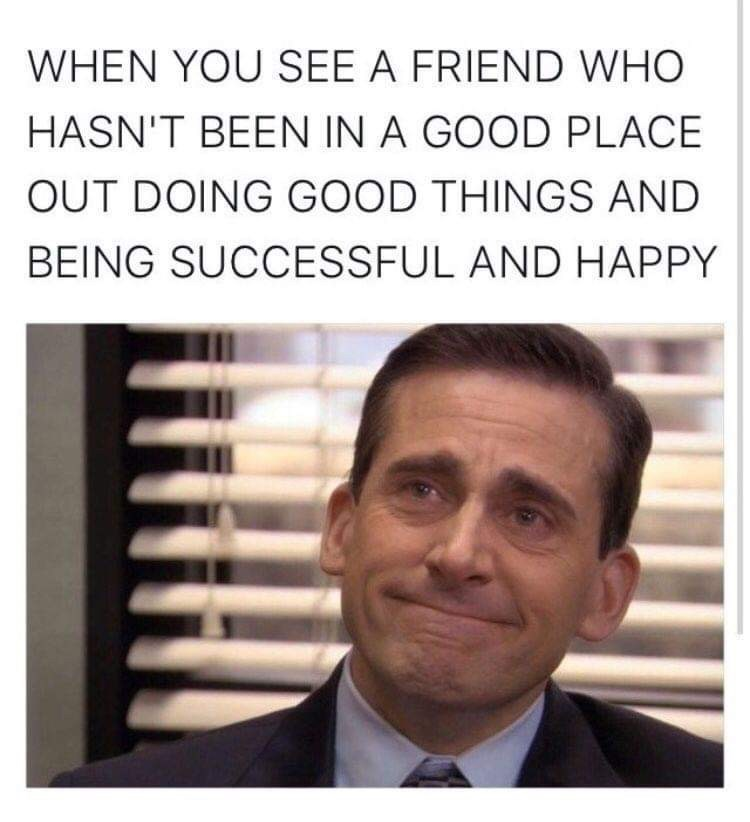 Text - WHEN YOU SEE A FRIEND WHO HASN'T BEEN IN A GOOD PLACE OUT DOING GOOD THINGS AND BEING SUCCESSFUL AND HAPPY