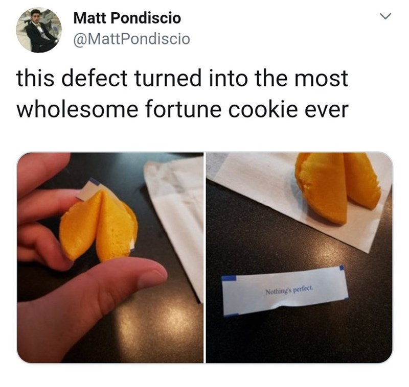 Food group - Matt Pondiscio @MattPondiscio this defect turned into the most wholesome fortune cookie ever Nothing's perfect >