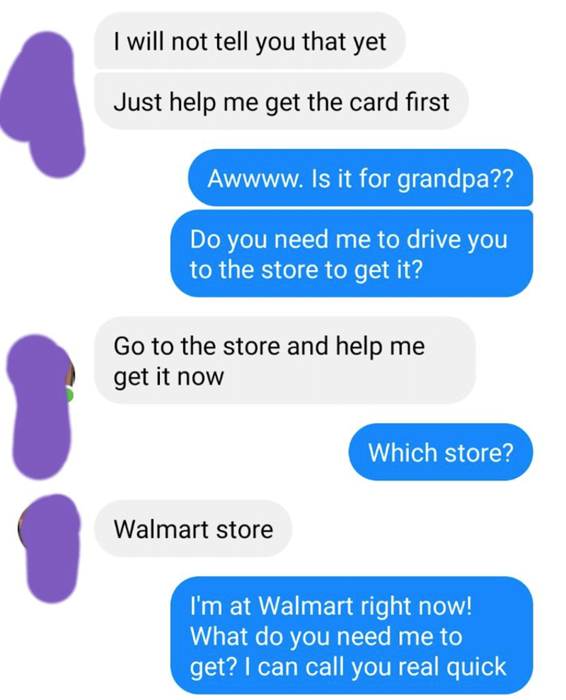 Text - I will not tell you that yet Just help me get the card first Awwww.Is it for grandpa?? Do you need me to drive you to the store to get it? Go to the store and help me get it now Which store? Walmart store I'm at Walmart right now! What do you need me to get? I can call you real quick