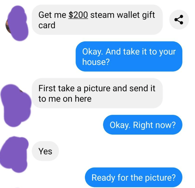 Text - Get me $200 steam wallet gift card Okay. And take it to your house? First take a picture and send it to me on here Okay. Right now? Yes Ready for the picture?