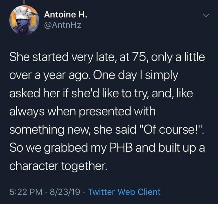 "twitter - Text - Antoine H. @AntnHz She started very late, at 75, only a little over a year ago. One day I simply asked her if she'd like to try, and, like always when presented with something new, she said ""Of course!"". So we grabbed my PHB and built up a character together. 5:22 PM 8/23/19 Twitter Web Client"