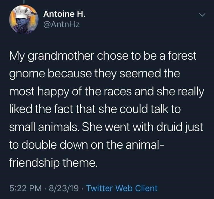 twitter - Text - Antoine H. @AntnHz My grandmother chose to be a forest gnome because they seemed the most happy of the races and she really liked the fact that she could talk to small animals. She went with druid just to double down on the animal- friendship theme. 5:22 PM 8/23/19 Twitter Web Client