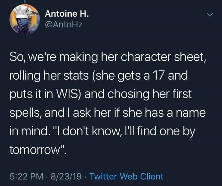 """twitter - Text - Antoine H. @AntnHz So, we're making her character sheet, rolling her stats (she gets a 17 and puts it in WIS) and chosing her first spells, and I ask her if she has a name in mind. """"I don't know, l'll find one by tomorrow"""" 5:22 PM 8/23/19 Twitter Web Client"""