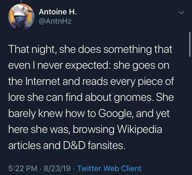twitter - Text - Antoine H. @AntnHz That night, she does something that even I never expected: she goes on the Internet and reads every piece of lore she can find about gnomes. She barely knew how to Google, and yet here she was, browsing Wikipedia articles and D&D fansites. 5:22 PM 8/23/19 Twitter Web Client