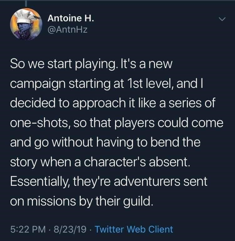 twitter - Text - Antoine H. @AntnHz So we start playing. It's a new campaign starting at 1st level, and I decided to approach it like a series of one-shots, so that players could come and go without having to bend the story when a character's absent Essentially, they're adventurers sent on missions by their guild. 5:22 PM 8/23/19 Twitter Web Client