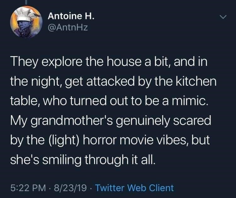 twitter - Text - Antoine H. @AntnHz They explore the house a bit, and in the night, get attacked by the kitchen table, who turned out to be a mimic. My grandmother's genuinely scared by the (light) horror movie vibes, but she's smiling through it all. 5:22 PM 8/23/19 Twitter Web Client >