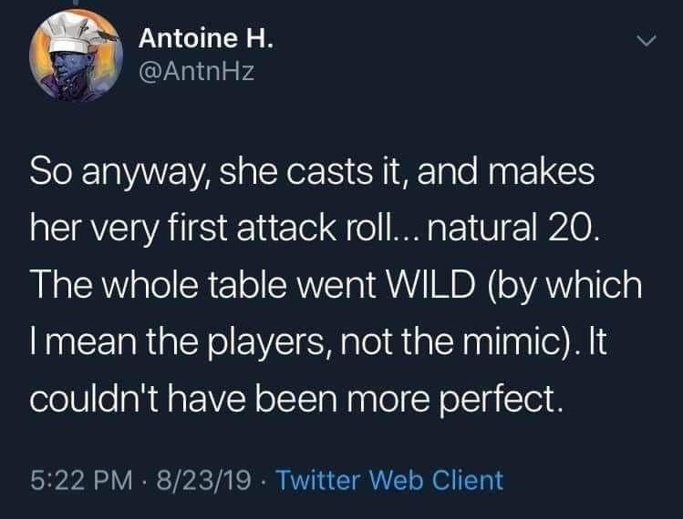 twitter - Text - Antoine H. @AntnHz So anyway, she casts it, and makes her very first attack rol... natural 20. The whole table went WILD (by which I mean the players, not the mimic). It couldn't have been more perfect. 5:22 PM 8/23/19 Twitter Web Client