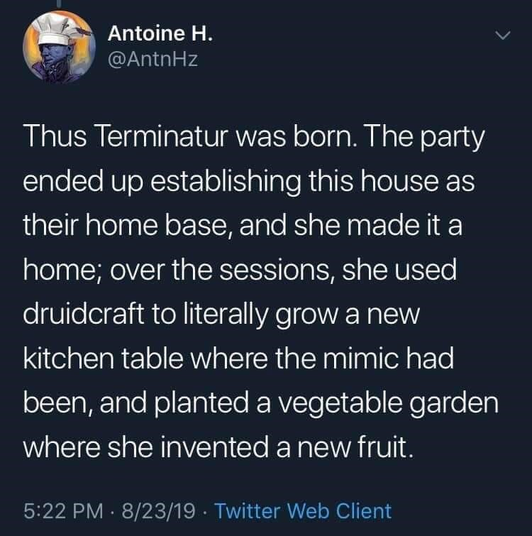 twitter - Text - Antoine H. @AntnHz Thus Terminatur was born. The party ended up establishing this house as their home base, and she made it a home; over the sessions, she used druidcraft to literally grow a new kitchen table where the mimic had been, and planted a vegetable garden where she invented a new fruit. 5:22 PM 8/23/19 Twitter Web Client