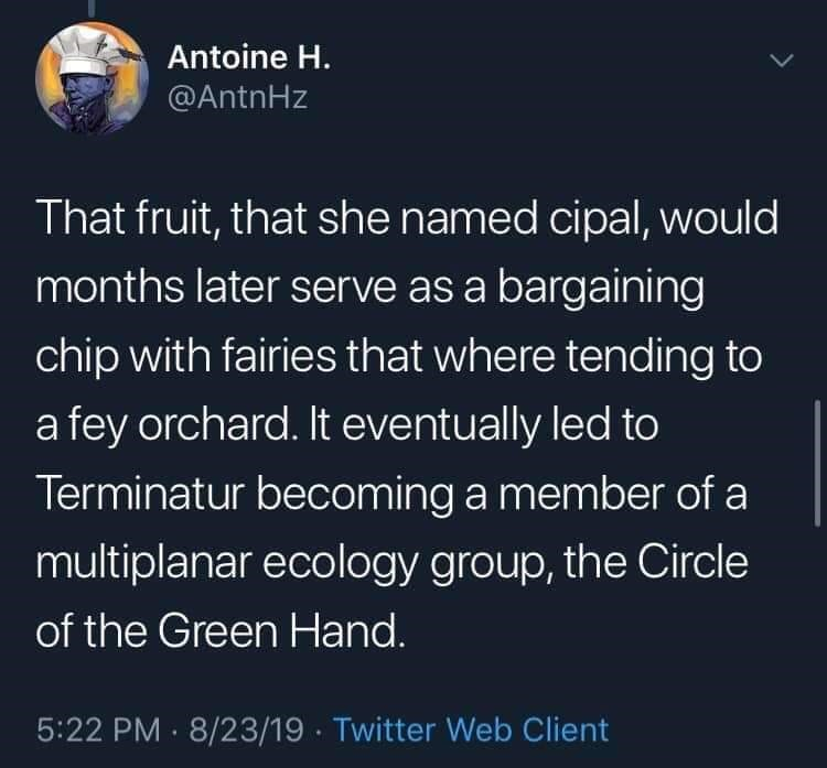 twitter - Text - Antoine H. @AntnHz That fruit, that she named cipal, would months later serve as a bargaining chip with fairies that where tending to a fey orchard. It eventually led to Terminatur becoming a member of a multiplanar ecology group, the Circle of the Green Hand. 5:22 PM 8/23/19 Twitter Web Client