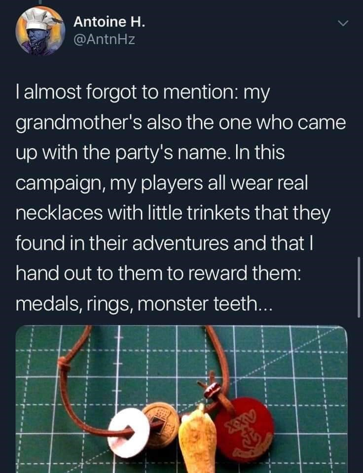 twitter - Text - Antoine H. @AntnHz I almost forgot to mention: my grandmother's also the one who came up with the party's name. In this campaign, my players all wear real necklaces with little trinkets that they found in their adventures and that I hand out to them to reward them: medals, rings, monster teeth...