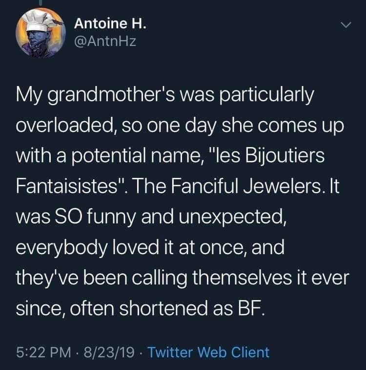 """twitter - Text - Antoine H. @ANTNHZ My grandmother's was particularly overloaded, so one day she comes up with a potential name, """"les Bijoutiers Fantaisistes"""". The Fanciful Jewelers. It was SO funny and unexpected, everybody loved it at once, and they've been calling themselves it ever since, often shortened as BF. 5:22 PM 8/23/19 Twitter Web Client"""