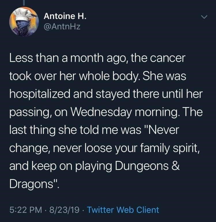 """twitter - Text - Antoine H. @AntnHz Less than a month ago, the cancer took over her whole body. She was hospitalized and stayed there until her passing, on Wednesday morning. The last thing she told me was """"Never change, never loose your family spirit, and keep on playing Dungeons & Dragons"""" 5:22 PM 8/23/19 Twitter Web Client"""