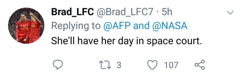 twitter - Text - Brad_LFC @Brad_LFC7 5h Replying to @AFP and @NASA She'll have her day in space court. 2 3 107