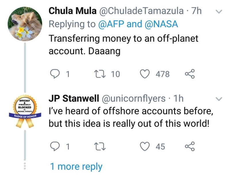 twitter - Text - Chula Mula @ChuladeTamazula 7h Replying to @AFP and @NASA Transferring money to an off-planet account. Daaang t10 478 1 JP Stanwell @unicornflyers 1h I've heard of offshore accounts before, OFFICIALY PROUDLY BLOCKED aavao MICHAEL AVENATm BADGE OF HONOR but this idea is really out of this world! 45 1 1 more reply