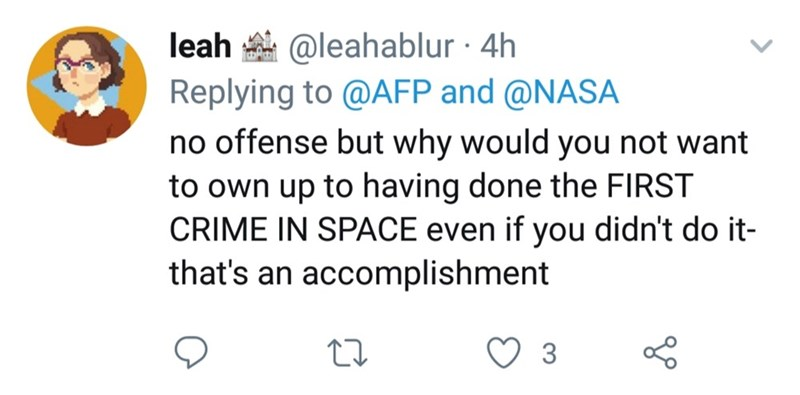 twitter - Text - @leahablur 4h Replying to @AFP and @NASA no offense but why would you not want to own up to having done the FIRST CRIME IN SPACE even if you didn't do it- that's an accomplishment leah 3
