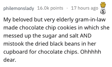 Text - philemonslady 16.0k points 17 hours ago My beloved but very elderly gram-in-law made chocolate chip cookies in which she messed up the sugar and salt AND mistook the dried black beans in her cupboard for chocolate chips. Ohhhhh dear