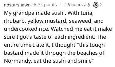 "Text - 16 hours ago nostarshawn 8.7k points 2 My grandpa made sushi. With tuna, rhubarb, yellow mustard, seaweed, and undercooked rice. Watched me eat it make sure I got a taste of each ingredient. The entire time I ate it, I thought ""this tough bastard made it through the beaches of Normandy, eat the sushi and smile"""