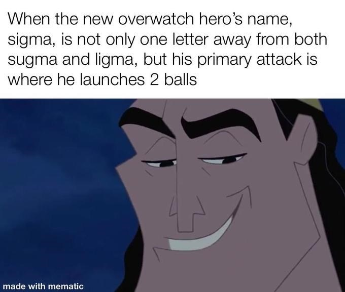 Face - When the new overwatch hero's name, sigma, is not only one letter away from both sugma and ligma, but his primary attack is where he launches 2 balls made with mematic