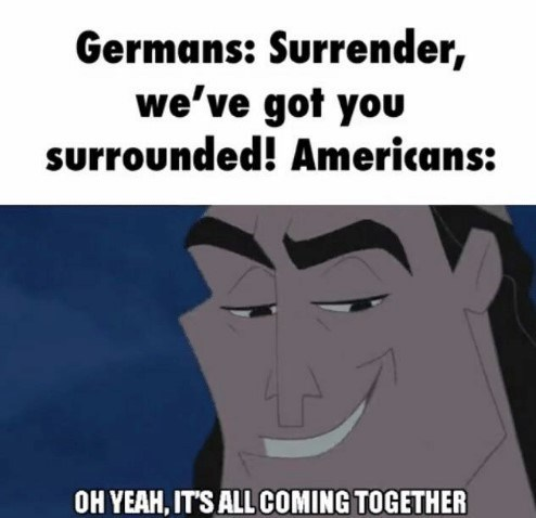Facial expression - Germans: Surrender, we've got you surrounded! Americans: OH YEAH, IT'S ALL COMING TOGETHER