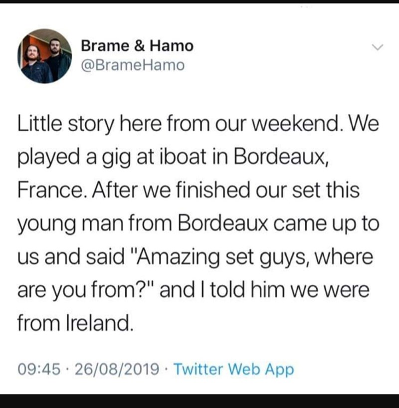 "Text - Brame & Hamo @BrameHamo Little story here from our weekend. We played a gig at iboat in Bordeaux, France. After we finished our set this young man from Bordeaux came up to us and said ""Amazing set guys, where are you from?"" and I told him we were from Ireland. 09:45 26/08/2019 Twitter Web App"