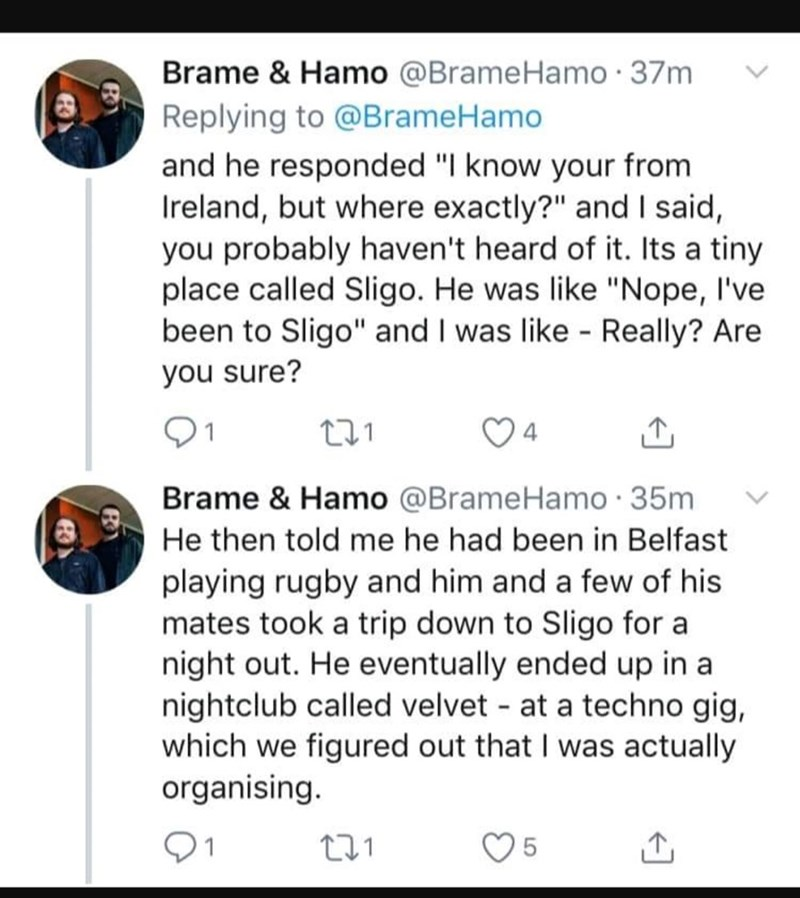 """Text - Brame & Hamo @BrameHamo 37m Replying to @BrameHamo and he responded """"I know your from Ireland, but where exactly?"""" and I said, you probably haven't heard of it. Its a tiny place called Sligo. He was like """"Nope, I've been to Sligo"""" and I was like Really? Are you sure? t.1 4 Brame & Hamo @BrameHamo 35m He then told me he had been in Belfast playing rugby and him and a few of his mates took a trip down to Sligo for a night out. He eventually ended up in a nightclub called velvet at a techno"""