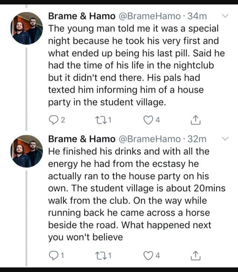 Text - Brame & Hamo @BrameHamo 34m The young man told me it was a special night because he took his very first and what ended up being his last pill. Said he had the time of his life in the nightclub but it didn't end there. His pals had texted him informing him of a house party in the student village. 2 4 Brame & Hamo @BrameHamo 32m He finished his drinks and with all the energy he had from the ecstasy he actually ran to the house party on his own. The student village is about 20mins walk from