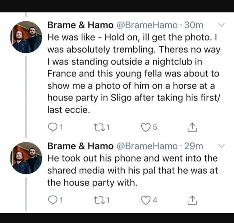 Text - Brame & Hamo @BrameHamo 30m He was like Hold on, ill get the photo. I was absolutely trembling. Theres no way I was standing outside a nightclub in France and this young fella was about to show me a photo of him on a horse at a house party in Sligo after taking his first/ last eccie Brame & Hamo @BrameHamo 29m He took out his phone and went into the shared media with his pal that he was at the house party with 4