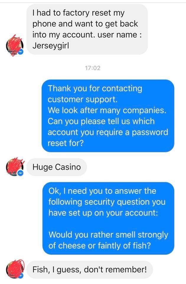 Fake customer support gets woman to put a stocking on her head to get into her game. - Text - I had to factory reset my phone and want to get back into my account. user name: Jerseygirl 17:02 Thank you for contacting customer support. We look after many companies. Can you please tell us which account you require a password reset for? Huge Casino Ok, I need you to answer the following security question you have set up on your account: Would you rather smell strongly of cheese or faintly of fish?