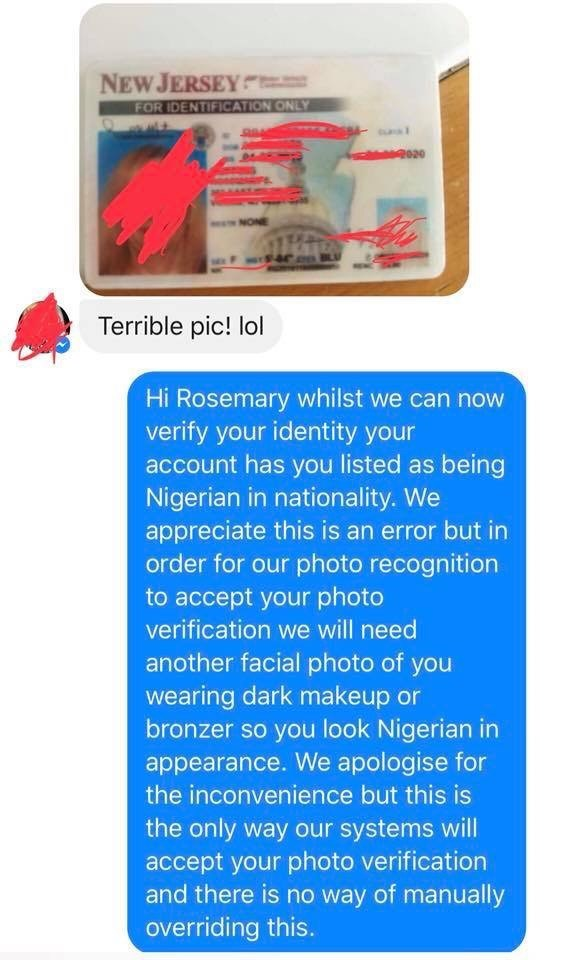 Fake customer support gets woman to put a stocking on her head to get into her game. - Text - NEW JERSEY FOR IDENTIFICATION ONLY NONE BLU Terrible pic! lol Hi Rosemary whilst we can now verify your identity your account has you listed as being Nigerian in nationality. We appreciate this is an error but in order for our photo recognition to accept your photo verification we will need another facial photo of you wearing dark makeup or bronzer so you look Nigerian in appearance. We apologise for th