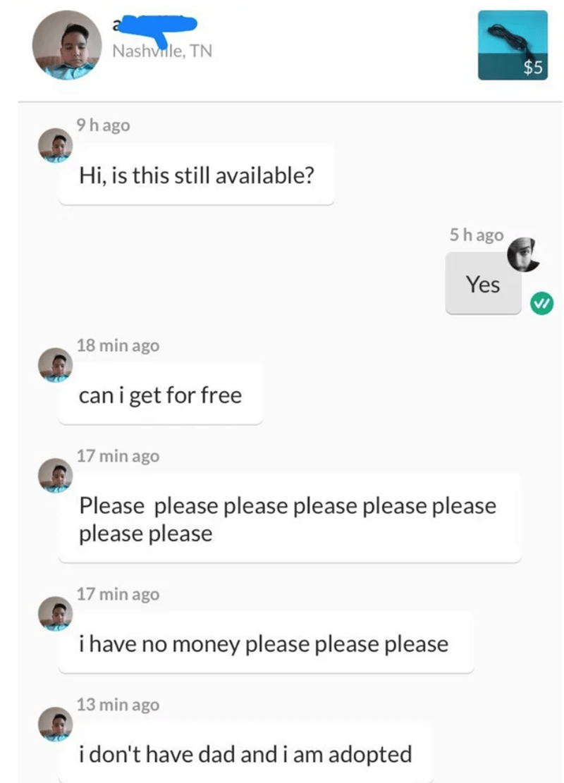 cheap - Text - Nashvile, TN $5 9hago Hi, is this still available? 5hago Yes 18 min ago can i get for free 17 min ago Please please please please please please please please 17 min ago i have no money please please please 13 min ago i don't have dad and i am adopted