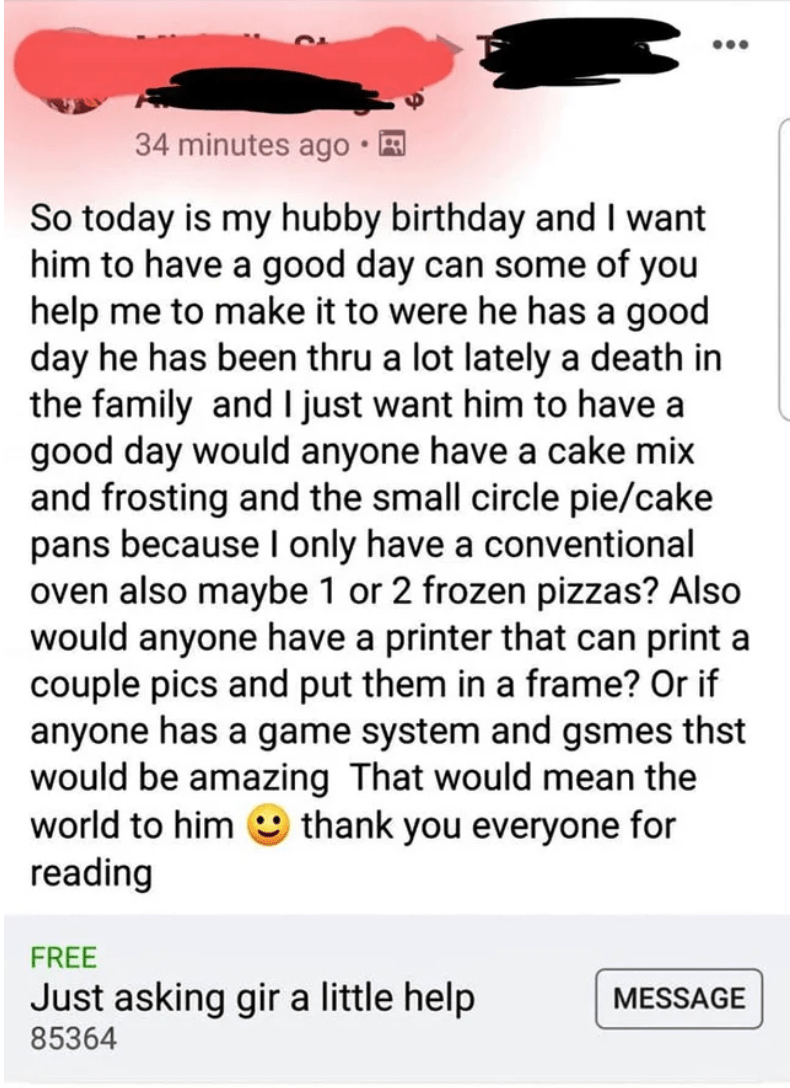 cheap - Text - 34 minutes ago So today is my hubby birthday and I want him to have a good day can some of you help me to make it to were he has a good day he has been thru a lot lately a death in the family and I just want him to have a good day would anyone have a cake mix and frosting and the small circle pie/cake pans because I only have a conventional oven also maybe 1 or 2 frozen pizzas? Also would anyone have a printer that can print a couple pics and put them in a frame? Or if anyone has