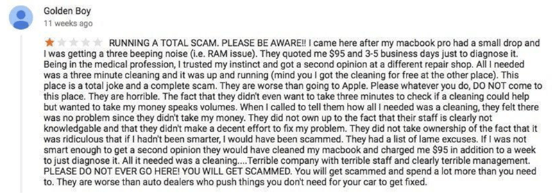 cheap - Text - Golden Boy 11 weeks ago RUNNING A TOTAL SCAM. PLEASE BE AWARE!! I came here after my macbook pro had a small drop and was getting a three beeping noise (i.e. RAM issue). They quoted me $95 and 3-5 business days just to diagnose it. Being in the medical profession, I trusted my instinct and got a second opinion at a different repair shop. All I needed was a three minute cleaning and it was up and running (mind youl got the cleaning for free at the other place). This place is a tota