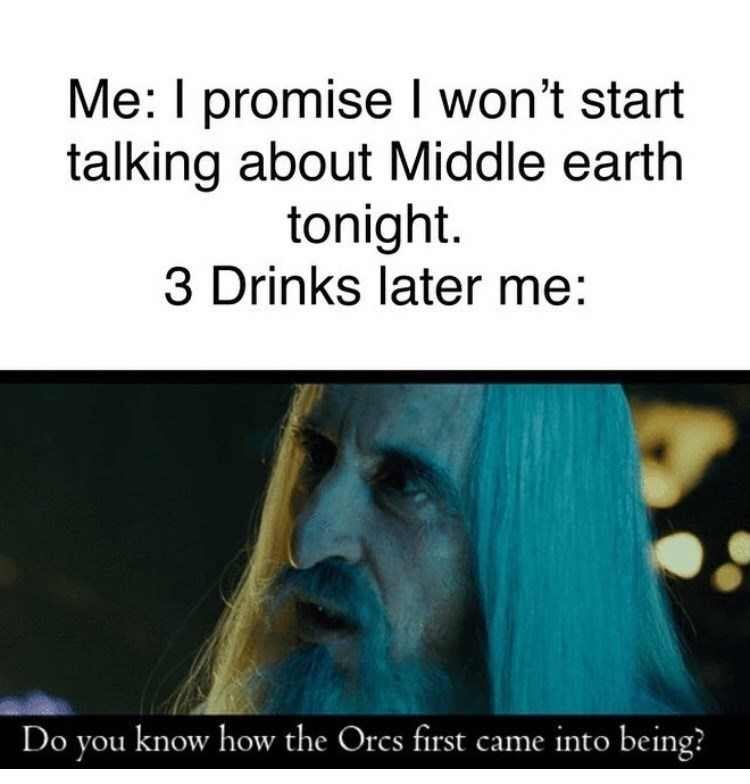Text - Me: I promise won't start talking about Middle earth tonight. 3 Drinks later me: Do you know how the Orcs first came into being?