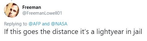 Text - Freeman @FreemanLowell01 Replying to @AFP and @NASA If this goes the distance it's a lightyear in jail