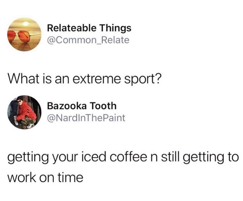"""Funny tweet that reads, """" What is an extreme sport? Getting your iced coffee n still getting to work on time"""""""