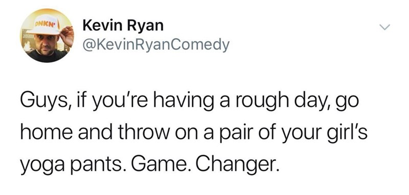 Text - Kevin Ryan @KevinRyanComedy ONKN' Guys, if you're having a rough day, go home and throw on a pair of your girl's yoga pants. Game. Changer.
