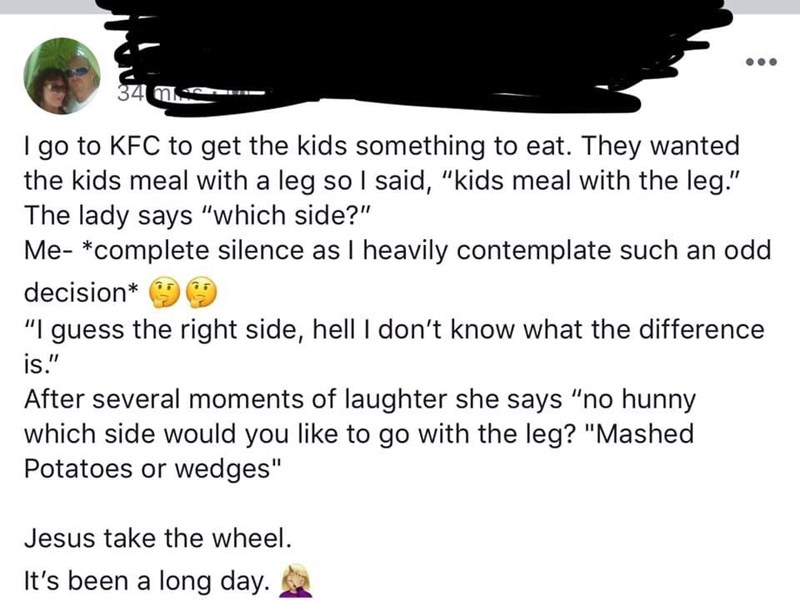 """Text - 34 m I go to KFC to get the kids something to eat. They wanted the kids meal with a leg so I said, """"kids meal with the leg."""" The lady says """"which side?"""" Me- *complete silence as I heavily contemplate such an odd decision* """" guess the right side, hell I don't know what the differenc is."""" After several moments of laughter she says """"no hunny which side would you like to go with the leg? """"Mashed Potatoes or wedges"""" Jesus take the wheel. It's been a long day."""