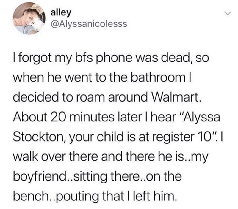 """Text - alley @Alyssanicolesss I forgot my bfs phone was dead, so when he went to the bathrooml decided to roam around Walmart. About 20 minutes later I hear """"Alyssa Stockton, your child is at register 10"""". I walk over there and there he is..my boyfriend..sitting there..on the bench..pouting that I left him."""