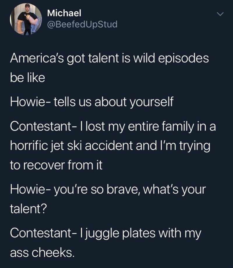 Text - Michael @BeefedUpStud America's got talent is wild episodes be like Howie-tells us about yourself Contestant-I lost my entire family ina horrific jet ski accident and I'm trying to recover from it Howie-you're so brave, what's your talent? Contestant-Ijuggle plates with my ass cheeks.