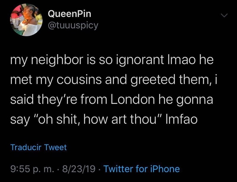 """Text - QueenPin @tuuuspicy my neighbor is so ignorant Imao he met my cousins and greeted them, i said they're from London he gonna say """"oh shit, how art thou"""" Imfao Traducir Tweet 9:55 p. m. 8/23/19 Twitter for iPhone"""