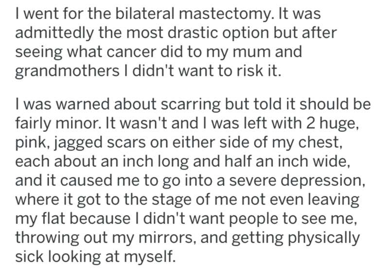 breast implants - Text - I went for the bilateral mastectomy. It was admittedly the most drastic option but after seeing what cancer did to my mum and grandmothers I didn't want to risk it. I was warned about scarring but told it should be fairly minor. It wasn't and I was left with 2 huge, pink, jagged scars on either side of my chest, each about an inch long and half an inch wide, and it caused me to go into a severe depression, where it got to the stage of me not even leaving my flat because