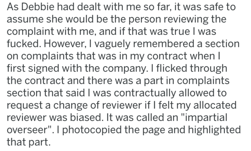 "breast implants - Text - As Debbie had dealt with me so far, it was safe to assume she would be the person reviewing the complaint with me, and if that was true I was fucked. However, I vaguely remembered a section on complaints that was in my contract when I first signed with the company. I flicked through the contract and there was a part in complaints section that said I was contractually allowed to request a change of reviewer if I felt my allocated reviewer was biased. It was called an ""imp"
