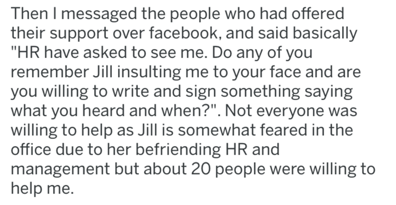 "breast implants - Text - Then I messaged the people who had offered their support over facebook, and said basically ""HR have asked to see me. Do any of you remember Jill insulting me to your face and are you willing to write and sign something saying what you heard and when?"". Not everyone was willing to help as Jill is somewhat feared in the office due to her befriending HR and management but about 20 people were willing to help me."