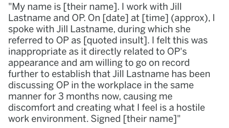 "breast implants - Text - ""My name is [their name]. I work with Jill Lastname and OP. On [date] at [time] (approx), I spoke with Jill Lastname, during which she referred to OP as [quoted insult]. I felt this was inappropriate as it directly related to OP's appearance and am willing to go on record further to establish that Jill Lastname has been discussing OP in the workplace in the same manner for 3 months now, causing me discomfort and creating what I feel is a hostile work environment. Signed"